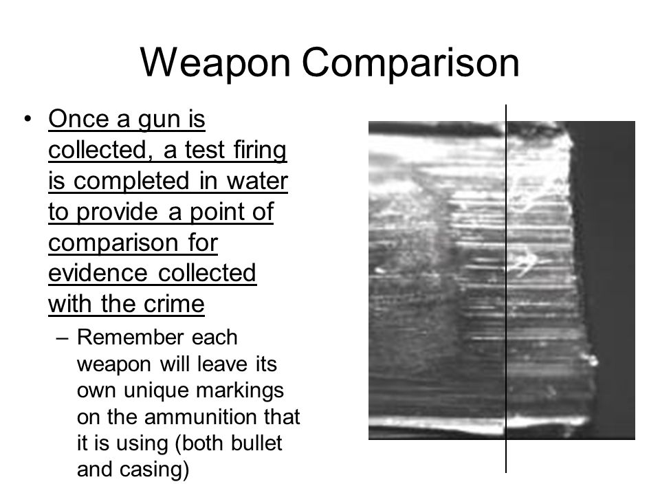 Weapon Comparison Once a gun is collected, a test firing is completed in water to provide a point of comparison for evidence collected with the crime –Remember each weapon will leave its own unique markings on the ammunition that it is using (both bullet and casing)
