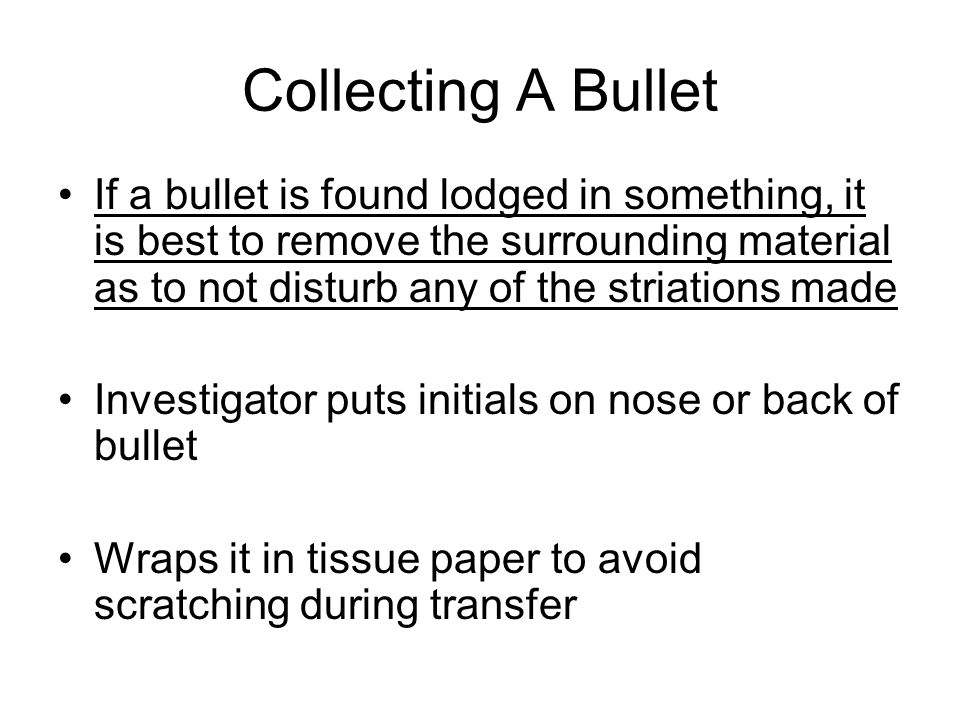 Collecting A Bullet If a bullet is found lodged in something, it is best to remove the surrounding material as to not disturb any of the striations made Investigator puts initials on nose or back of bullet Wraps it in tissue paper to avoid scratching during transfer