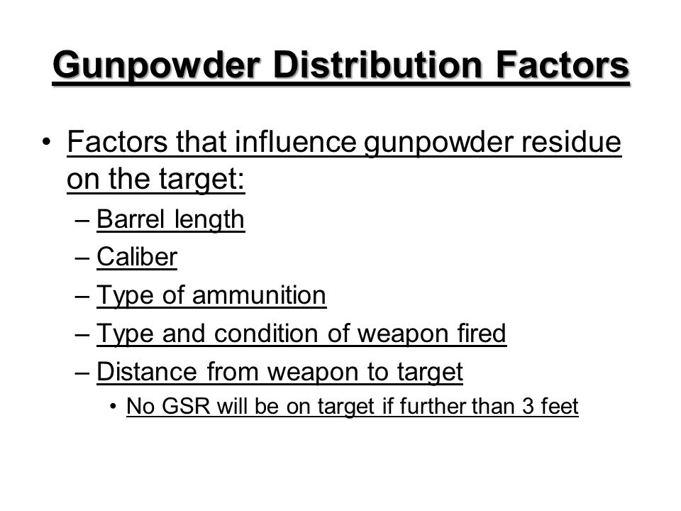 Gunpowder Distribution Factors Factors that influence gunpowder residue on the target: –Barrel length –Caliber –Type of ammunition –Type and condition of weapon fired –Distance from weapon to target No GSR will be on target if further than 3 feet