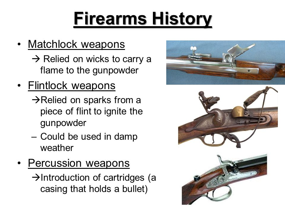 Firearms History Matchlock weapons  Relied on wicks to carry a flame to the gunpowder Flintlock weapons  Relied on sparks from a piece of flint to ignite the gunpowder –Could be used in damp weather Percussion weapons  Introduction of cartridges (a casing that holds a bullet)