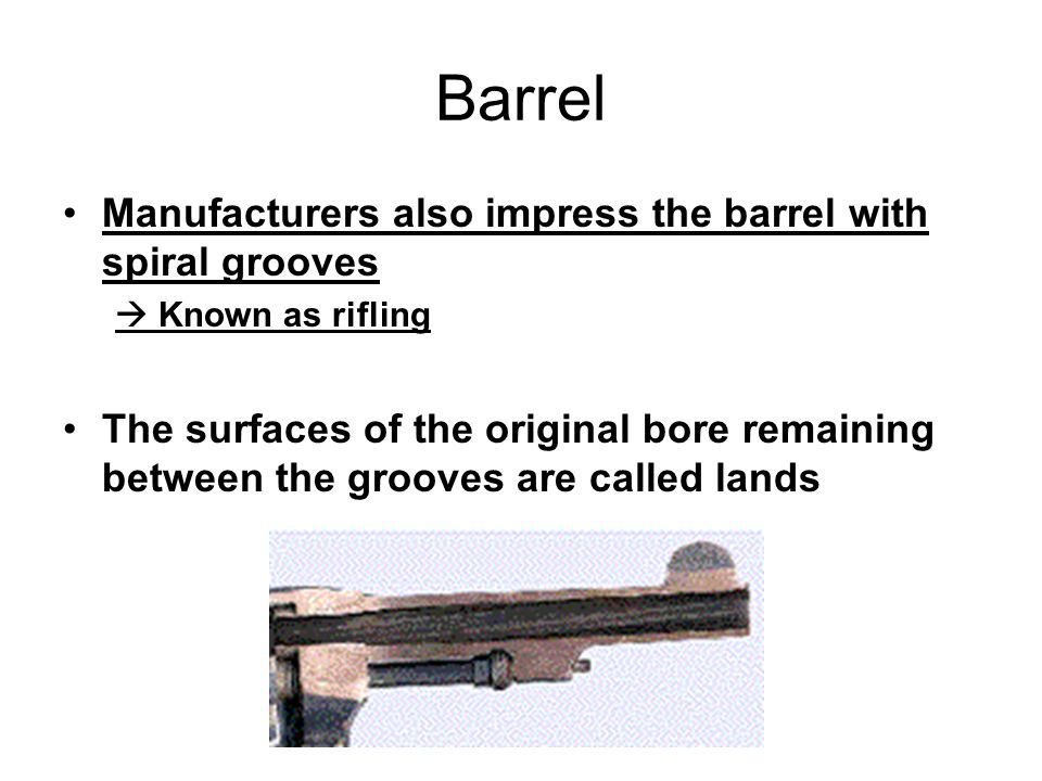 Barrel Manufacturers also impress the barrel with spiral grooves  Known as rifling The surfaces of the original bore remaining between the grooves are called lands