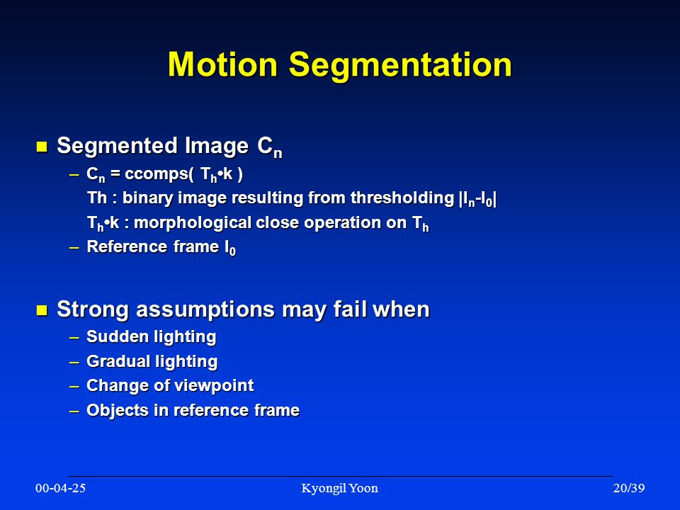 00-04-25Kyongil Yoon20/39 Motion Segmentation n Segmented Image C n –C n = ccomps( T hk ) Th : binary image resulting from thresholding |I n -I 0 | T hk : morphological close operation on T h –Reference frame I 0 n Strong assumptions may fail when –Sudden lighting –Gradual lighting –Change of viewpoint –Objects in reference frame