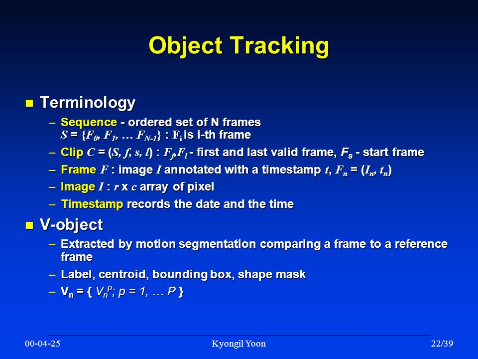 00-04-25Kyongil Yoon22/39 Object Tracking n Terminology –Sequence - ordered set of N frames S = {F 0, F 1, … F N-1 } : F i is i-th frame –Clip C = ( S, f, s, l ) : F f,F l - first and last valid frame, F s - start frame –Frame F : image I annotated with a timestamp t, F n = ( I n, t n ) –Image I : r x c array of pixel –Timestamp records the date and the time n V-object –Extracted by motion segmentation comparing a frame to a reference frame –Label, centroid, bounding box, shape mask –V n = { V n p ; p = 1, … P }
