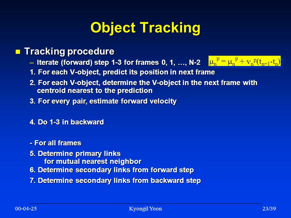 00-04-25Kyongil Yoon23/39 Object Tracking n Tracking procedure –Iterate (forward) step 1-3 for frames 0, 1, …, N-2 1.