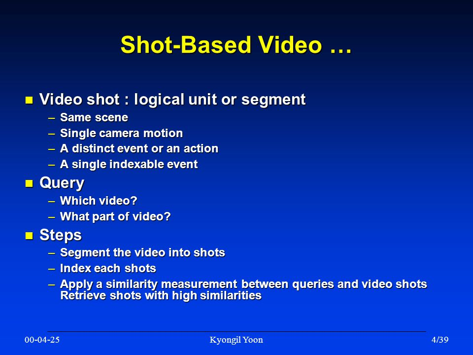 00-04-25Kyongil Yoon4/39 Shot-Based Video … n Video shot : logical unit or segment –Same scene –Single camera motion –A distinct event or an action –A single indexable event n Query –Which video.