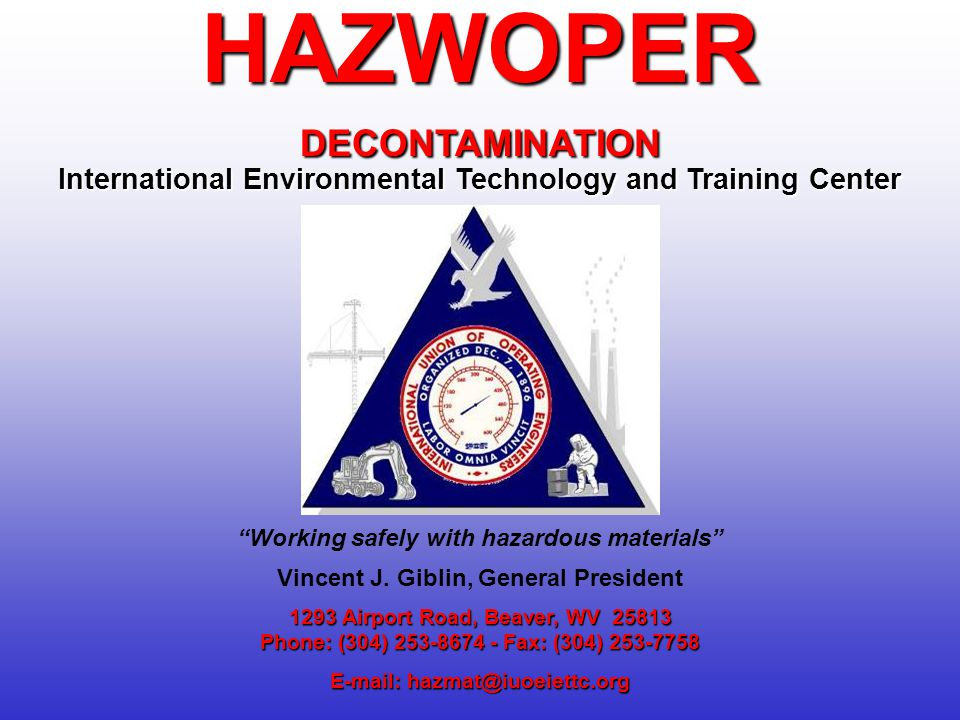 1293 Airport Road, Beaver, WV 25813 Phone: (304) 253-8674 - Fax: (304) 253-7758 E-mail: hazmat@iuoeiettc.org HAZWOPERDECONTAMINATION International Environmental Technology and Training Center Working safely with hazardous materials Vincent J.