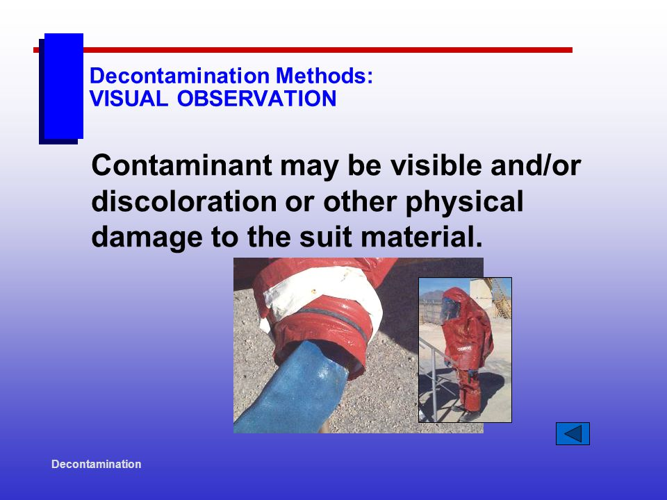 Decontamination Decontamination Methods: VISUAL OBSERVATION Contaminant may be visible and/or discoloration or other physical damage to the suit material.