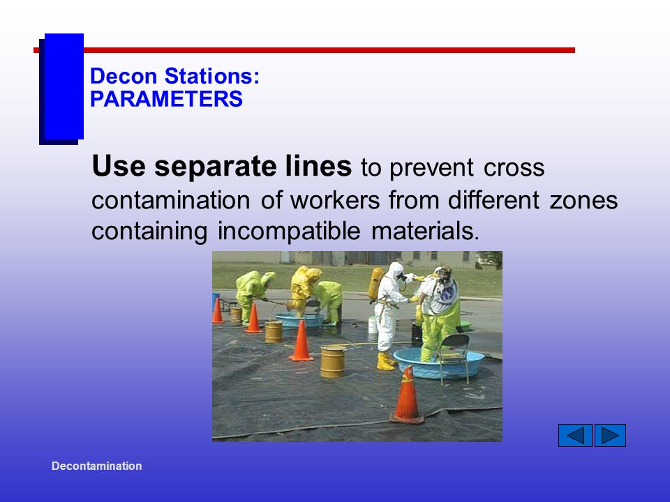Decontamination Decon Stations: PARAMETERS Use separate lines to prevent cross contamination of workers from different zones containing incompatible materials.