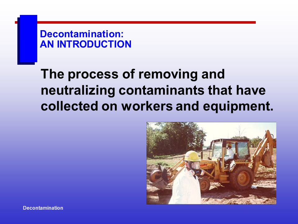 Decontamination Decon Equipment Decon/Disposal Procedures: EXAMPLES Place clothing not completely decontaminated into plastic bags for further deconing and/or deposal.