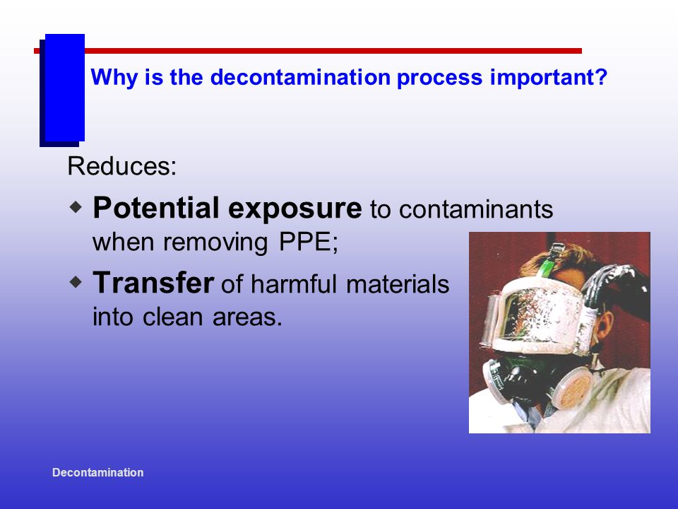 Decontamination General Methods of Decontamination: CHEMICAL REMOVAL Neutralizing the contaminant with chemicals.