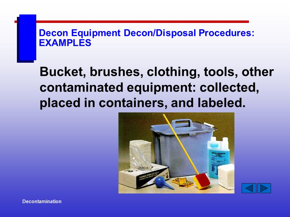 Decontamination Decon Equipment Decon/Disposal Procedures: EXAMPLES Bucket, brushes, clothing, tools, other contaminated equipment: collected, placed in containers, and labeled.