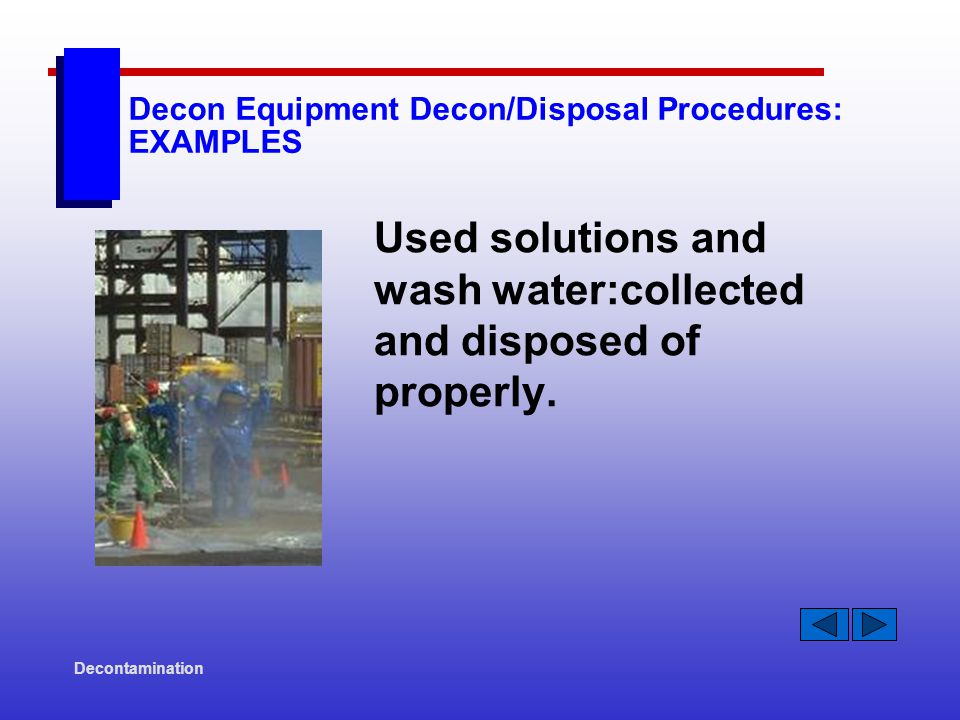Decontamination Decon Equipment Decon/Disposal Procedures: EXAMPLES Used solutions and wash water:collected and disposed of properly.