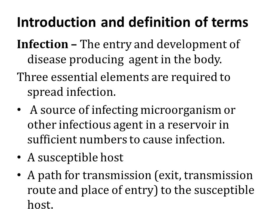 Introduction and definition of terms Infection – The entry and development of disease producing agent in the body. Three essential elements are requir