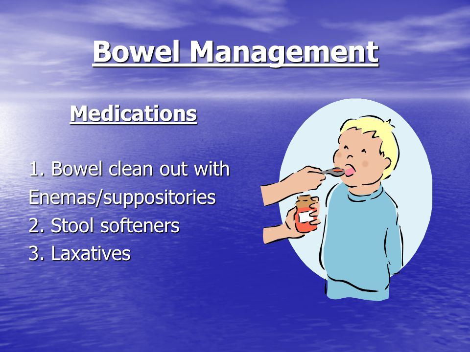 Bowel Management Medications 1. Bowel clean out with Enemas/suppositories 2.