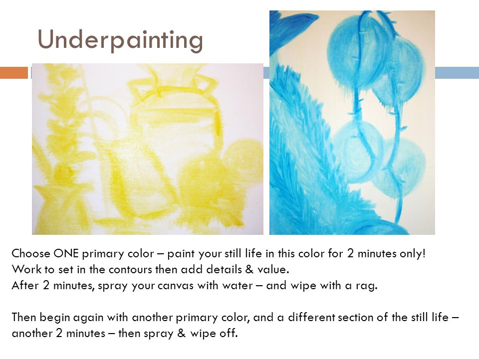Underpainting Choose ONE primary color – paint your still life in this color for 2 minutes only! Work to set in the contours then add details & value.