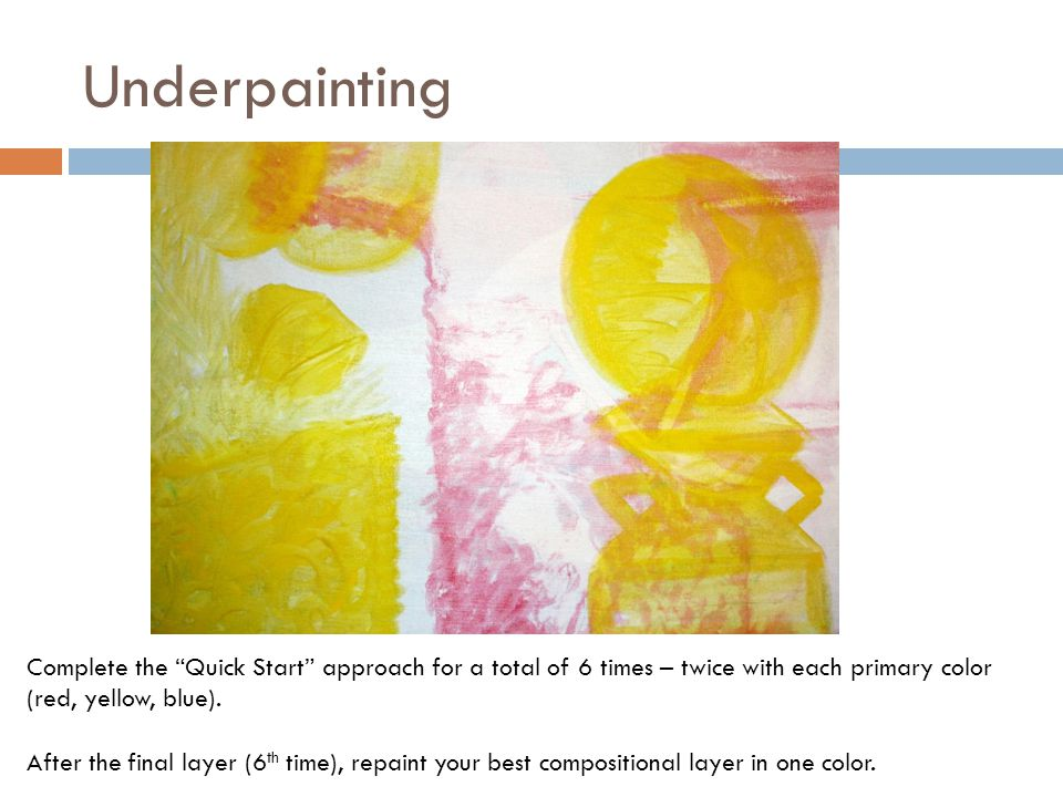 Underpainting Complete the Quick Start approach for a total of 6 times – twice with each primary color (red, yellow, blue).