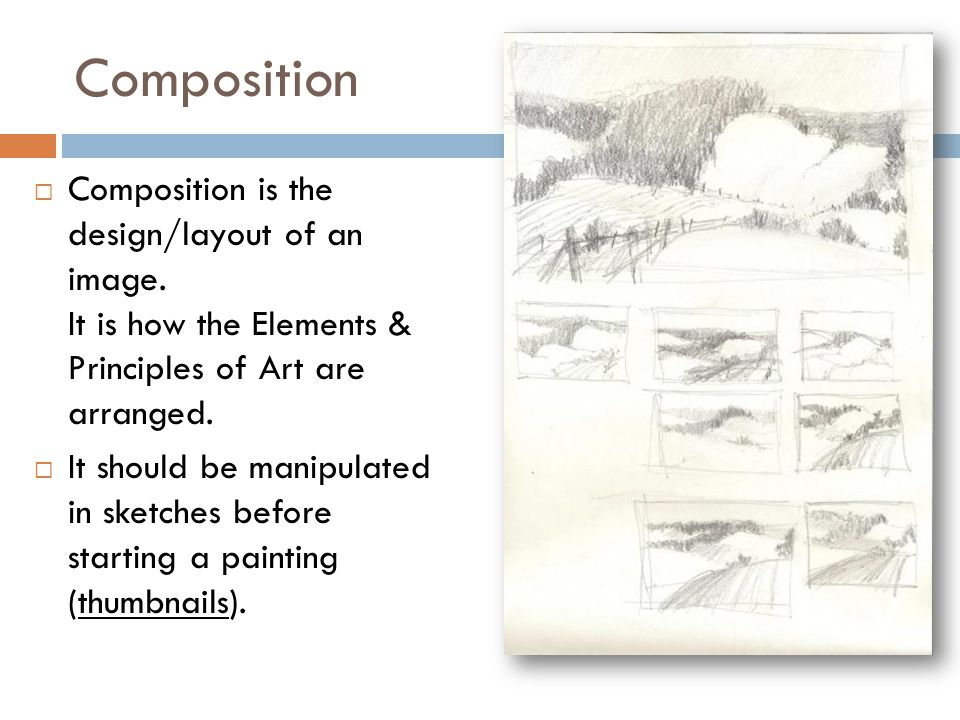 Composition is the design/layout of an image. It is how the Elements & Principles of Art are arranged.  It should be manipulated in sketches before