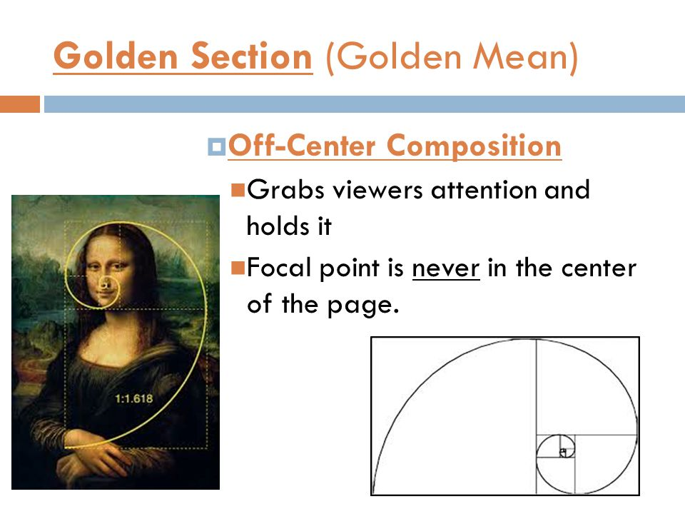 Golden Section (Golden Mean)  Off-Center Composition Grabs viewers attention and holds it Focal point is never in the center of the page.
