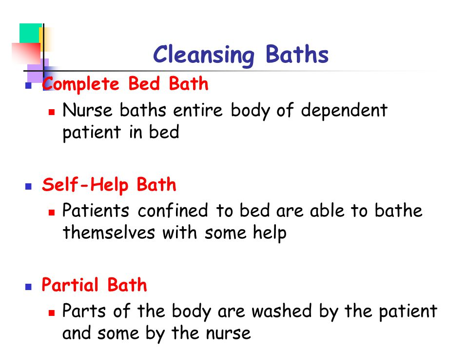 Cleansing Baths Complete Bed Bath Nurse baths entire body of dependent patient in bed Self-Help Bath Patients confined to bed are able to bathe themse
