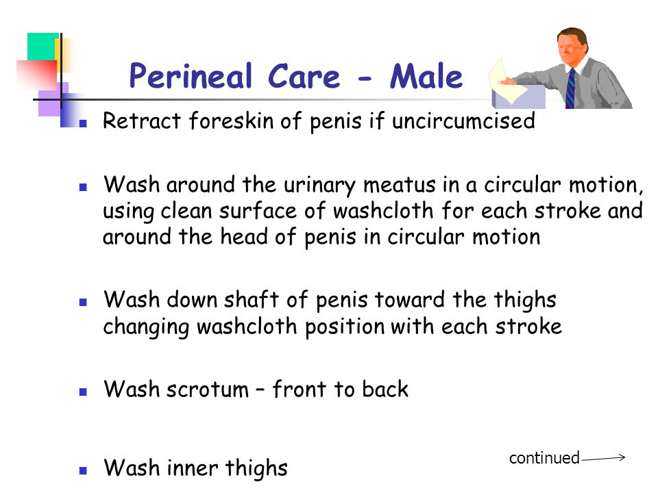 Perineal Care - Male Retract foreskin of penis if uncircumcised Wash around the urinary meatus in a circular motion, using clean surface of washcloth