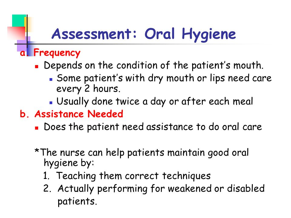 Assessment: Oral Hygiene a. Frequency Depends on the condition of the patient's mouth. Some patient's with dry mouth or lips need care every 2 hours.
