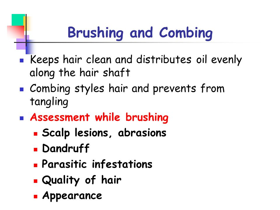Brushing and Combing Keeps hair clean and distributes oil evenly along the hair shaft Combing styles hair and prevents from tangling Assessment while