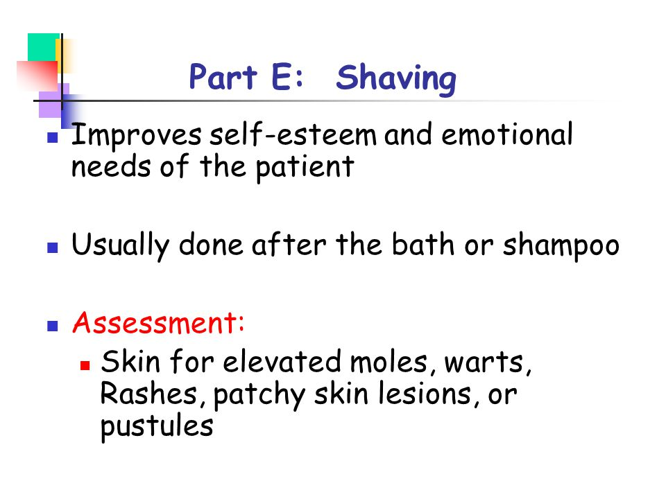 Part E: Shaving Improves self-esteem and emotional needs of the patient Usually done after the bath or shampoo Assessment: Skin for elevated moles, wa