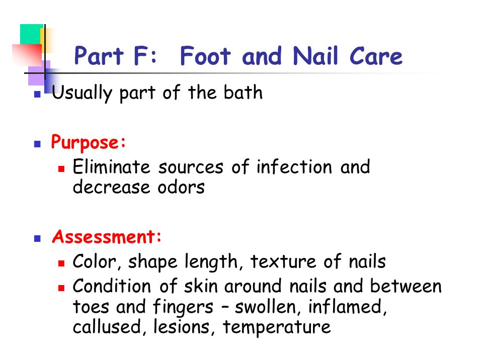Part F: Foot and Nail Care Usually part of the bath Purpose: Eliminate sources of infection and decrease odors Assessment: Color, shape length, textur