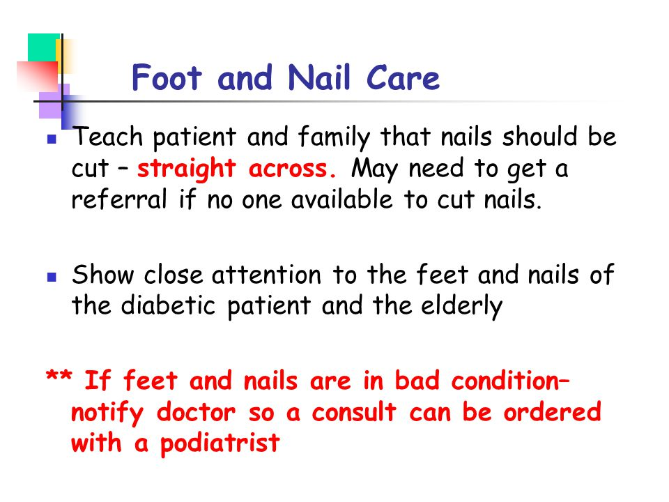 Foot and Nail Care Teach patient and family that nails should be cut – straight across. May need to get a referral if no one available to cut nails. S
