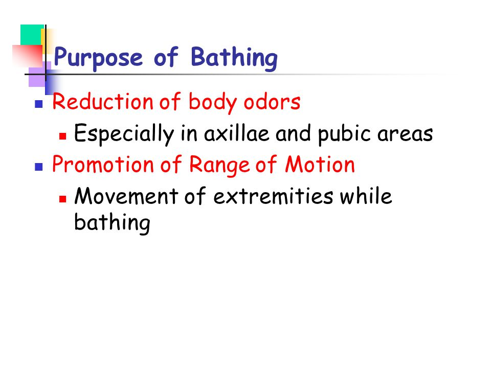 Purpose of Bathing Reduction of body odors Especially in axillae and pubic areas Promotion of Range of Motion Movement of extremities while bathing
