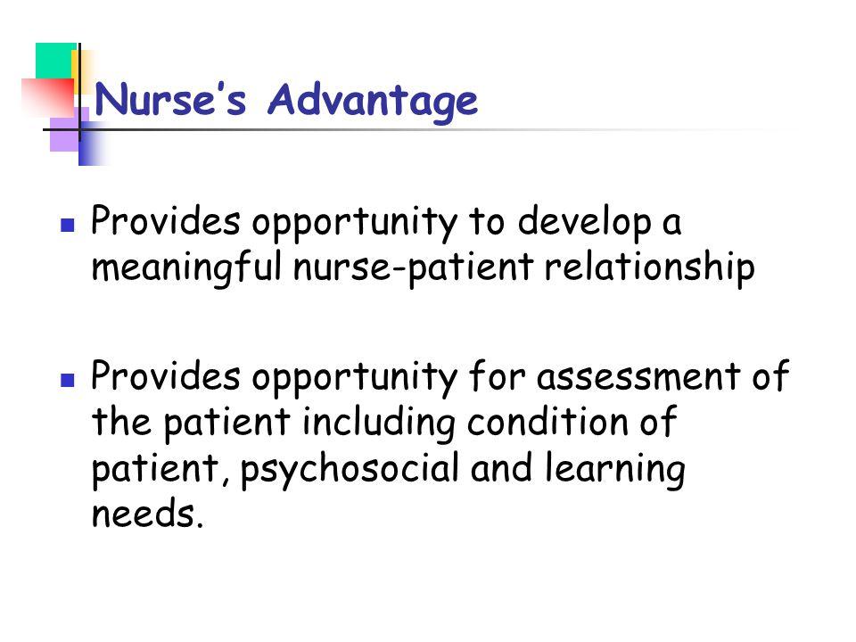 Nurse's Advantage Provides opportunity to develop a meaningful nurse-patient relationship Provides opportunity for assessment of the patient including