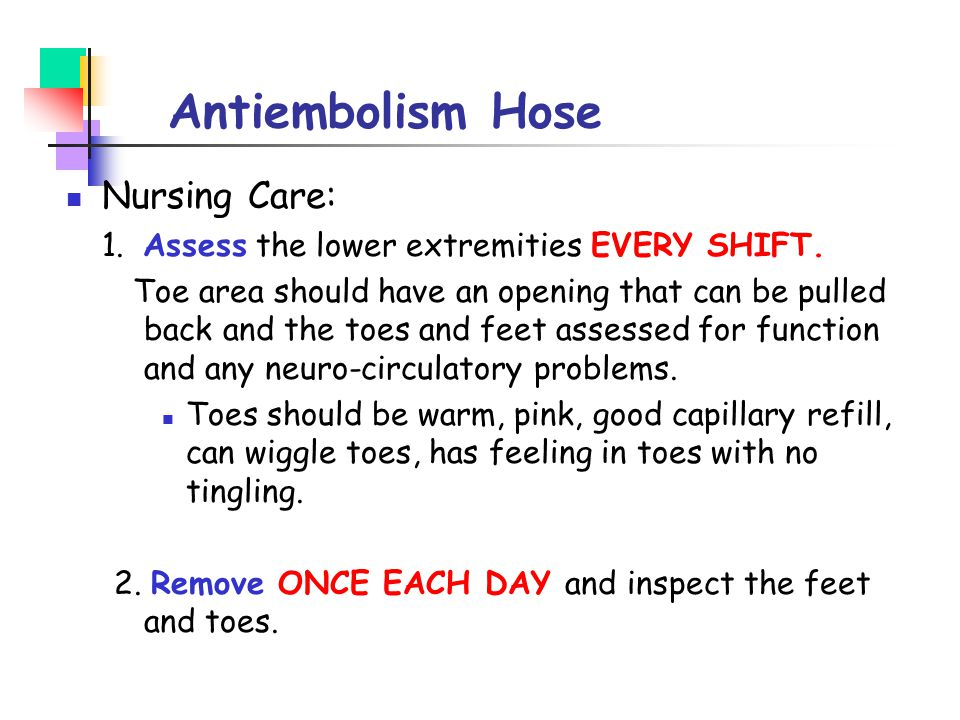 Antiembolism Hose Nursing Care: 1. Assess the lower extremities EVERY SHIFT. Toe area should have an opening that can be pulled back and the toes and