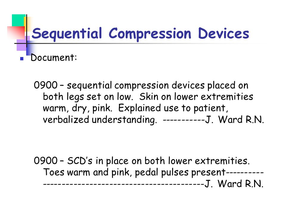 Sequential Compression Devices Document: 0900 – sequential compression devices placed on both legs set on low. Skin on lower extremities warm, dry, pi