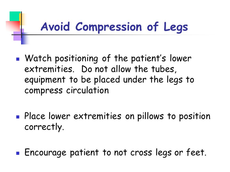 Avoid Compression of Legs Watch positioning of the patient's lower extremities. Do not allow the tubes, equipment to be placed under the legs to compr
