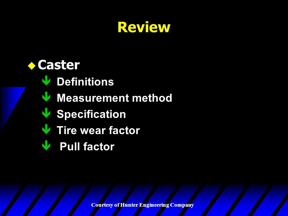 Courtesy of Hunter Engineering Company Review u Caster ê Definitions ê Measurement method ê Specification ê Tire wear factor ê Pull factor