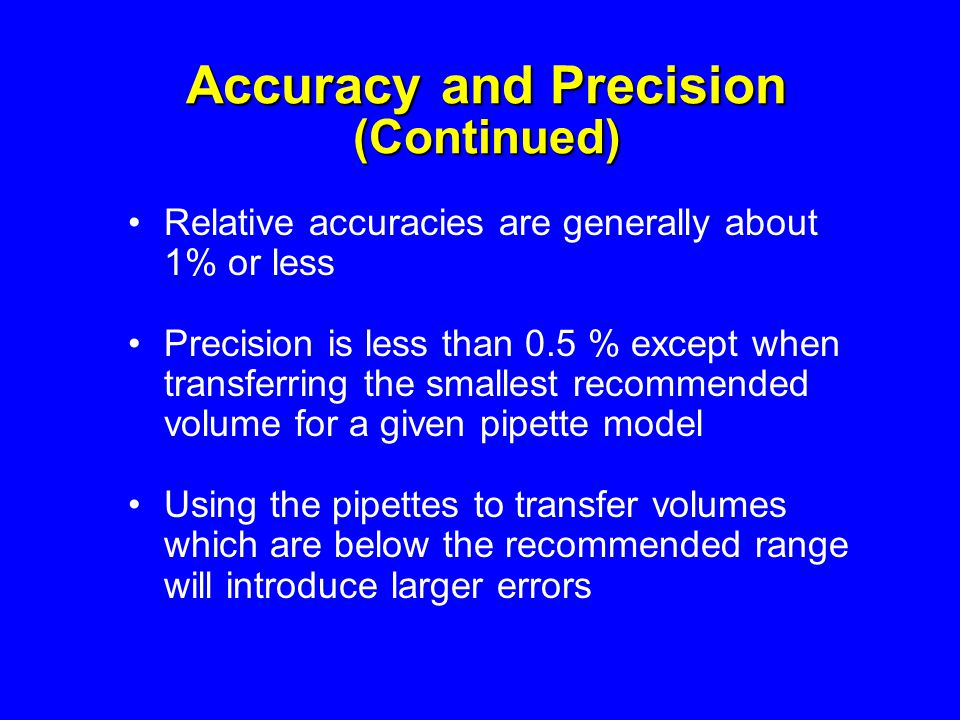 Accuracy and Precision (Continued) Relative accuracies are generally about 1% or less Precision is less than 0.5 % except when transferring the smalle