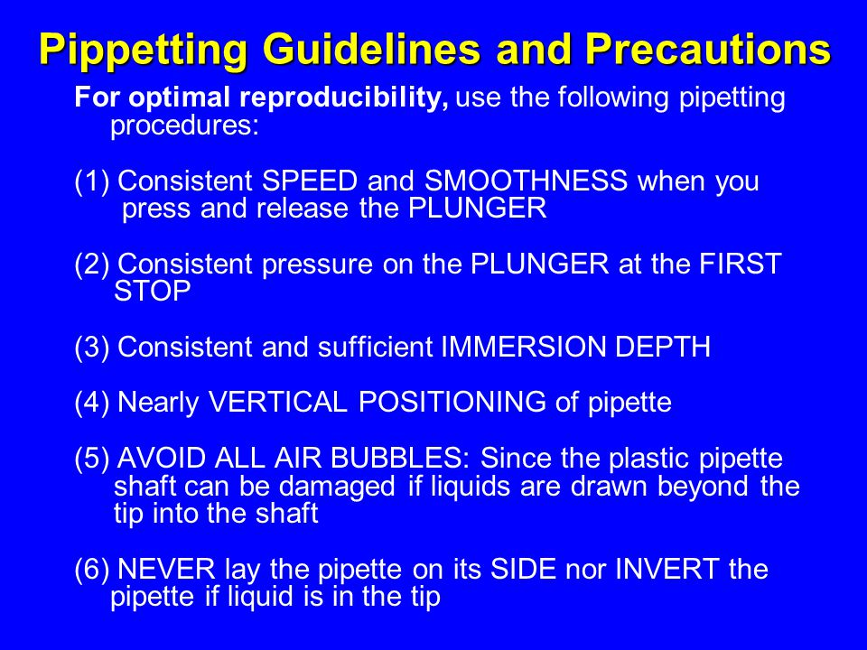 Pippetting Guidelines and Precautions For optimal reproducibility, use the following pipetting procedures: (1) Consistent SPEED and SMOOTHNESS when yo