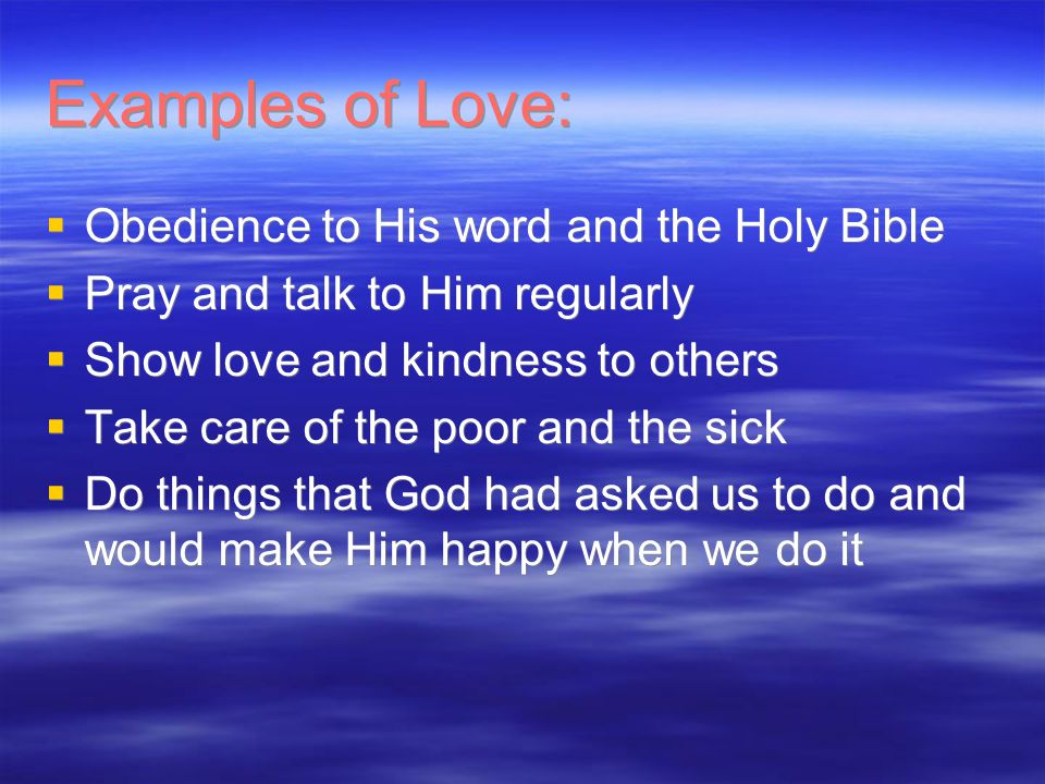 Examples of Love:  Obedience to His word and the Holy Bible  Pray and talk to Him regularly  Show love and kindness to others  Take care of the poor and the sick  Do things that God had asked us to do and would make Him happy when we do it  Obedience to His word and the Holy Bible  Pray and talk to Him regularly  Show love and kindness to others  Take care of the poor and the sick  Do things that God had asked us to do and would make Him happy when we do it