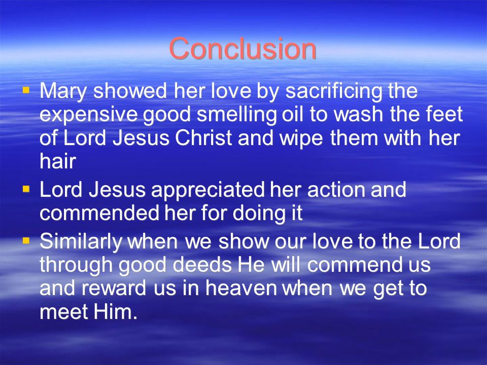 Conclusion  Mary showed her love by sacrificing the expensive good smelling oil to wash the feet of Lord Jesus Christ and wipe them with her hair  Lord Jesus appreciated her action and commended her for doing it  Similarly when we show our love to the Lord through good deeds He will commend us and reward us in heaven when we get to meet Him.
