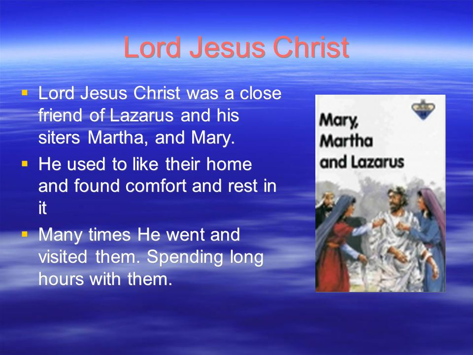 Lord Jesus Christ  Lord Jesus Christ was a close friend of Lazarus and his siters Martha, and Mary.