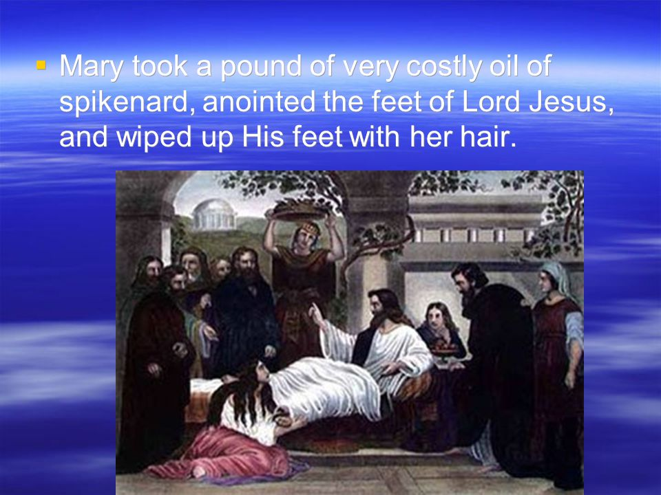  Mary took a pound of very costly oil of spikenard, anointed the feet of Lord Jesus, and wiped up His feet with her hair.