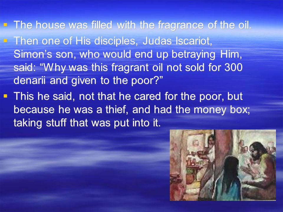  The house was filled with the fragrance of the oil.  Then one of His disciples, Judas Iscariot, Simon's son, who would end up betraying Him, said: