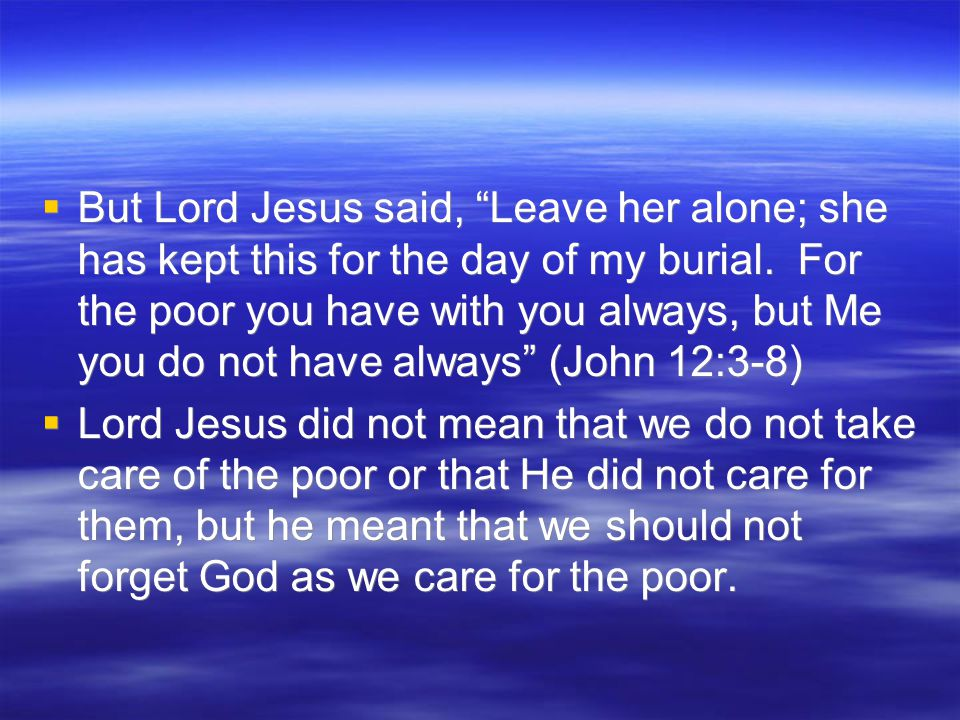  But Lord Jesus said, Leave her alone; she has kept this for the day of my burial.