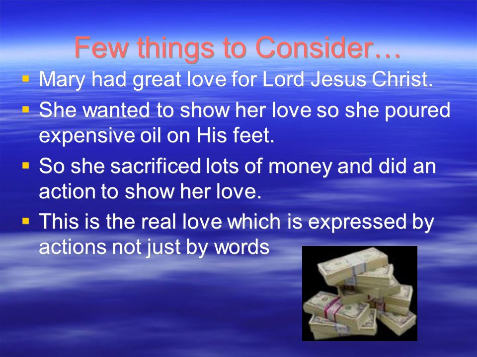 Few things to Consider…  Mary had great love for Lord Jesus Christ.  She wanted to show her love so she poured expensive oil on His feet.  So she s