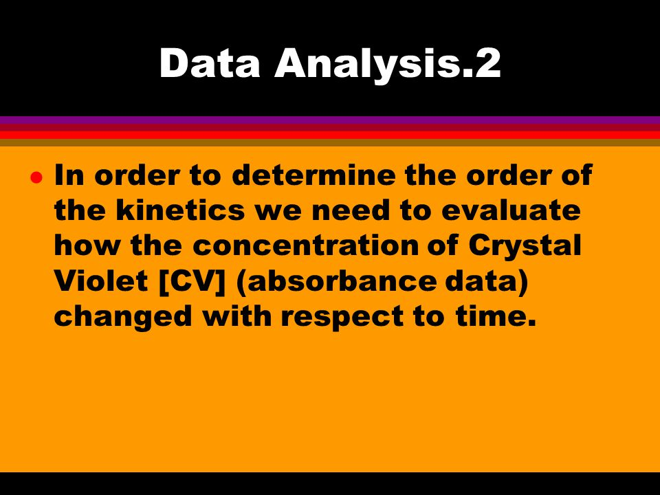 Data Analysis.2 l In order to determine the order of the kinetics we need to evaluate how the concentration of Crystal Violet [CV] (absorbance data) changed with respect to time.