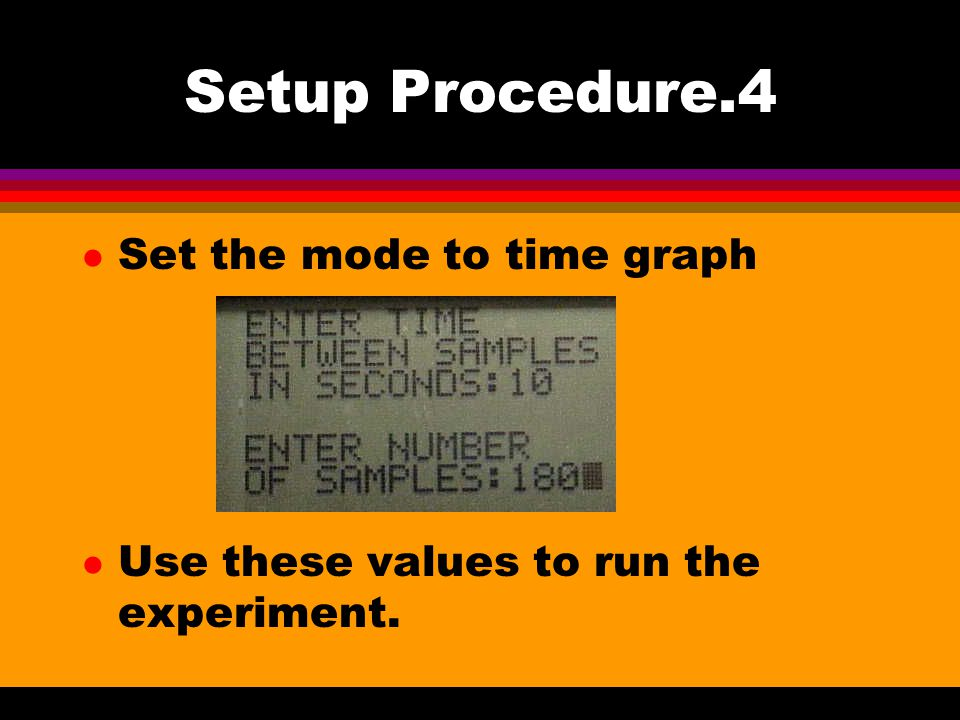 Setup Procedure.4 l Set the mode to time graph l Use these values to run the experiment.