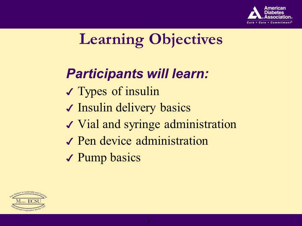 3 Participants will learn: 4 Types of insulin 4 Insulin delivery basics 4 Vial and syringe administration 4 Pen device administration 4 Pump basics Learning Objectives