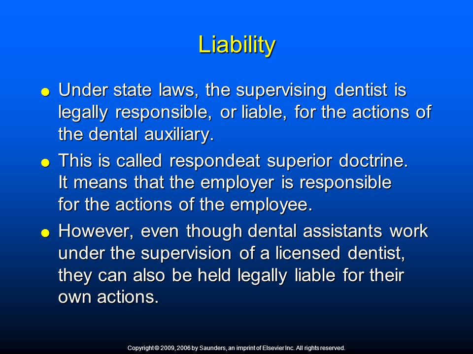 Liability  Under state laws, the supervising dentist is legally responsible, or liable, for the actions of the dental auxiliary.  This is called res