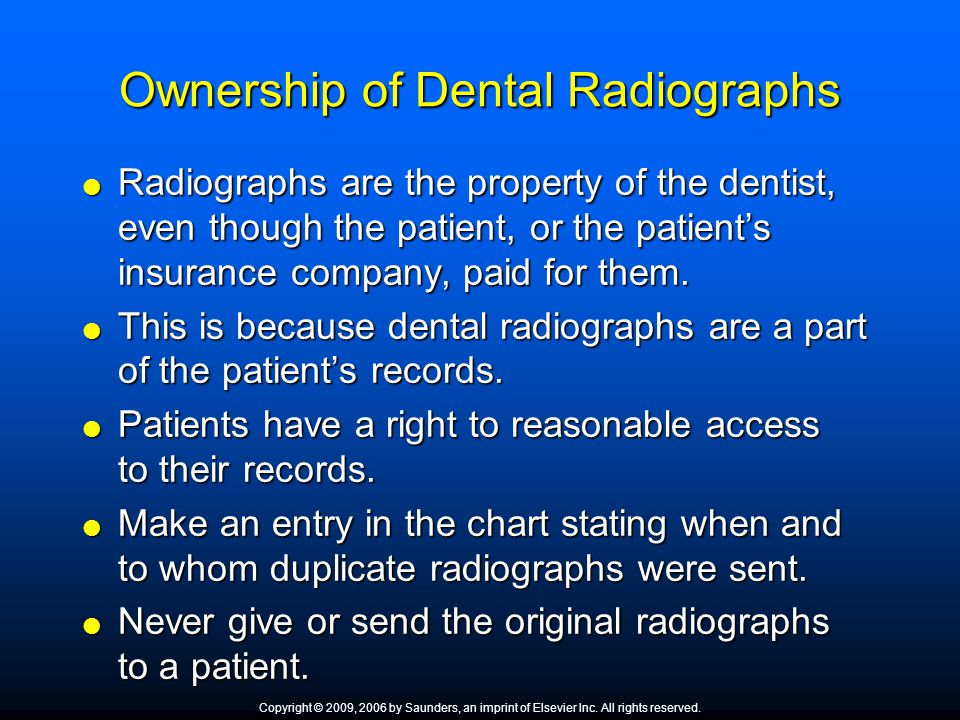 Ownership of Dental Radiographs  Radiographs are the property of the dentist, even though the patient, or the patient's insurance company, paid for t