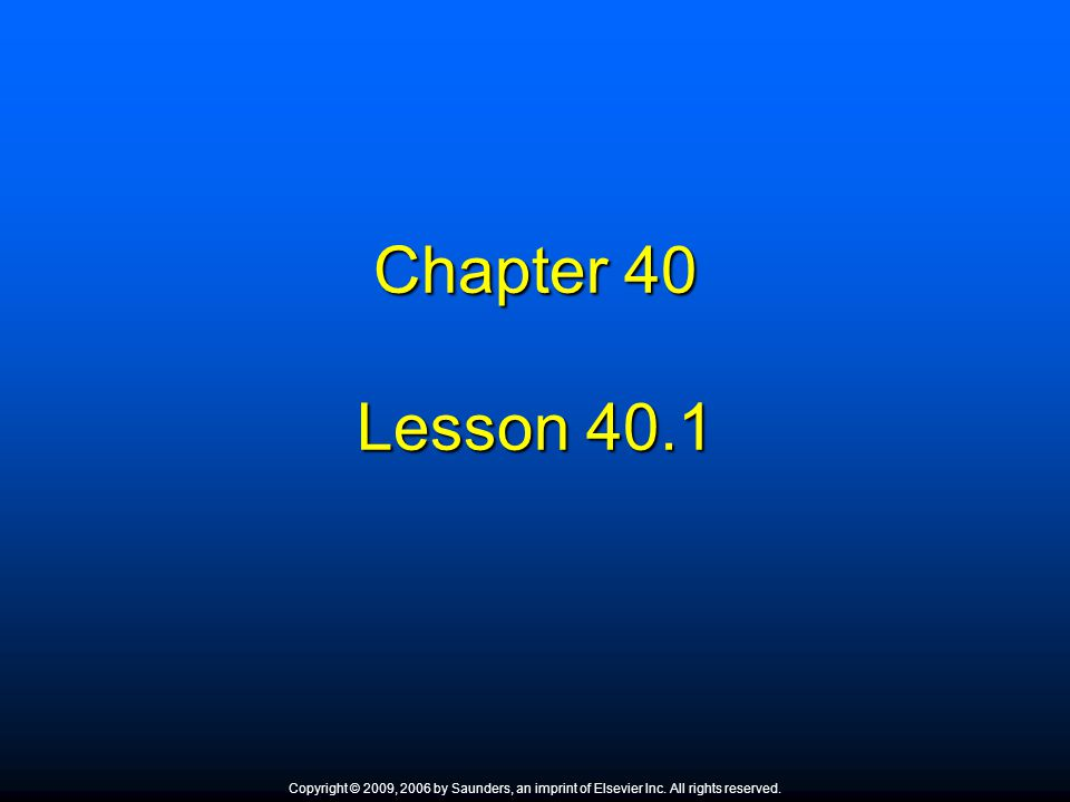 Chapter 40 Lesson 40.1 Copyright © 2009, 2006 by Saunders, an imprint of Elsevier Inc. All rights reserved.